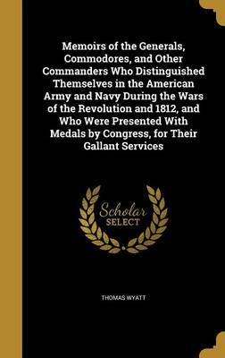 Memoirs of the Generals, Commodores, and Other Commanders Who Distinguished Themselves in the American Army and Navy During the Wars of the Revolution and 1812, and Who Were Presented with Medals by Congress, for Their Gallant Services by Thomas Wyatt