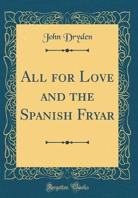 All for Love and the Spanish Fryar (Classic Reprint) by John Dryden