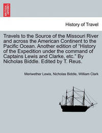 Travels to the Source of the Missouri River and Across the American Continent to the Pacific Ocean. Another Edition of History of the Expedition Under the Command of Captains Lewis and Clarke, Etc. by Nicholas Biddle. Edited by T. Reus. by Meriwether Lewis