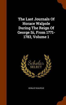 The Last Journals of Horace Walpole During the Reign of George III, from 1771-1783, Volume 1 by Horace Walpole