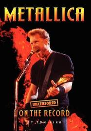 Metallica - Uncensored on the Record by Tom King
