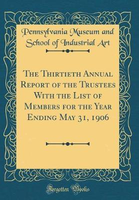 The Thirtieth Annual Report of the Trustees with the List of Members for the Year Ending May 31, 1906 (Classic Reprint) by Pennsylvania Museum and School of I Art
