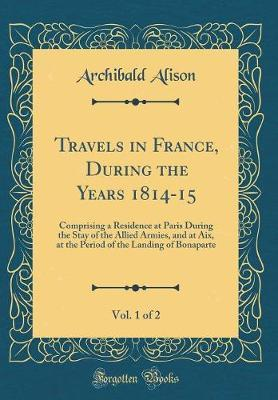 Travels in France, During the Years 1814-15, Vol. 1 of 2 by Archibald Alison