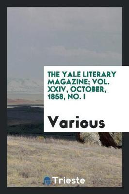 The Yale Literary Magazine; Vol. XXIV, October, 1858, No. I by Various ~