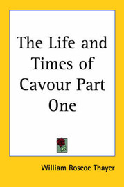 The Life and Times of Cavour Part One by William Roscoe Thayer