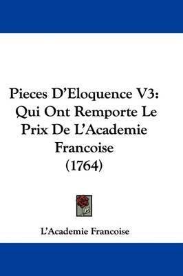 Pieces D'Eloquence V3: Qui Ont Remporte Le Prix De L'Academie Francoise (1764) by L'Academie Francoise image