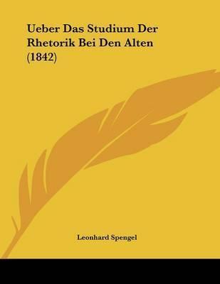 Ueber Das Studium Der Rhetorik Bei Den Alten (1842) by Leonhard Spengel