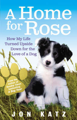 A Home for Rose: How My Life Turned Upside Down for the Love of a Dog by Jon Katz
