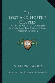 The Lost and Hostile Gospels: An Essay on the Toledoth Jeschu and the Petrine and Pauline Gospels by S Baring.Gould