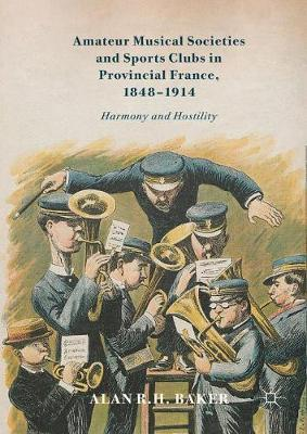 Amateur Musical Societies and Sports Clubs in Provincial France, 1848-1914 by Alan R.H. Baker image