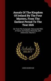 Annals of the Kingdom of Ireland, by the Four Masters, from the Earliest Period to the Year 1616; Volume III by John O'Donovan