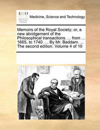 Memoirs of the Royal Society; Or, a New Abridgement of the Philosophical Transactions. ... from ... 1665, to 1740. ... by Mr. Baddam. ... the Second Edition. Volume 4 of 10 by Multiple Contributors