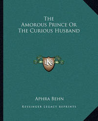 The Amorous Prince or the Curious Husband by Aphra Behn
