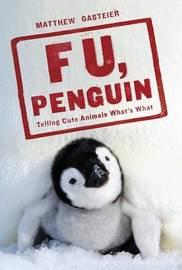 F U, Penguin : Telling Cute Animals What's What by Matthew Gasteier