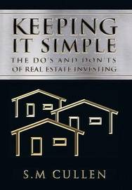 Keeping It Simple: The Do's and Don'ts of Real Estate Investing by S M Cullen