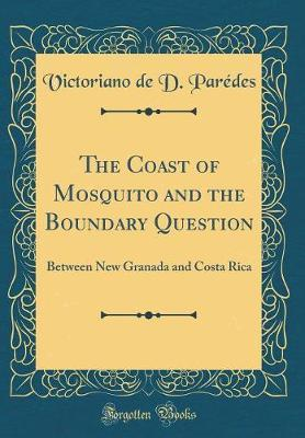The Coast of Mosquito and the Boundary Question by Victoriano De D Paredes