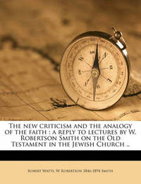 The New Criticism and the Analogy of the Faith: A Reply to Lectures by W. Robertson Smith on the Old Testament in the Jewish Church .. by Robert Watts