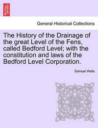 The History of the Drainage of the Great Level of the Fens, Called Bedford Level; With the Constitution and Laws of the Bedford Level Corporation. Vol. I by Samuel Wells