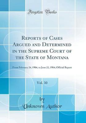 Reports of Cases Argued and Determined in the Supreme Court of the State of Montana, Vol. 30 by Unknown Author