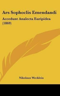 Ars Sophoclis Emendandi: Accedunt Analecta Euripidea (1869) by Nikolaus Wecklein