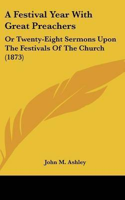 A Festival Year With Great Preachers: Or Twenty-Eight Sermons Upon The Festivals Of The Church (1873)