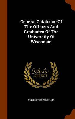 General Catalogue of the Officers and Graduates of the University of Wisconsin by University of Wisconsin