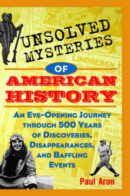 Unsolved Mysteries of American History: An Eye-opening Journey Through 500 Years of Discoveries, Disappearances and Baffling Events by Paul Aron image