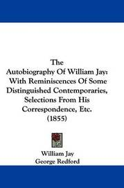 The Autobiography of William Jay: With Reminiscences of Some Distinguished Contemporaries, Selections from His Correspondence, Etc. (1855) by William Jay