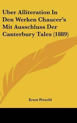 Uber Alliteration in Den Werken Chaucer's Mit Ausschluss Der Canterbury Tales (1889) by Ernst Petzold