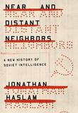 Near and Distant Neighbors: A New History of Soviet Intelligence by University of Cambridge Jonathan Haslam (Professor of the History of International Relations)