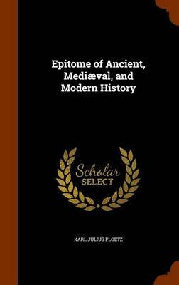 Epitome of Ancient, Mediaeval, and Modern History by Karl Julius Ploetz