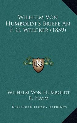 Wilhelm Von Humboldt's Briefe an F. G. Welcker (1859) Wilhelm Von Humboldt's Briefe an F. G. Welcker (1859) by Wilhelm Von Humboldt