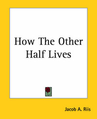 How the Other Half Lives by Jacob A Riis