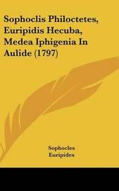 Sophoclis Philoctetes, Euripidis Hecuba, Medea Iphigenia in Aulide (1797) by * Euripides