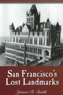 San Francisco's Lost Landmarks by James R. Smith