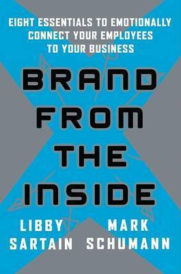 Brand from the Inside: Eight Essentials to Emotionally Connect Your Employees to Your Business by Libby Sartain