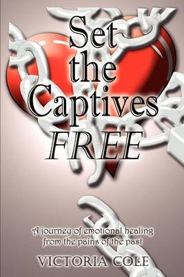 Set the Captives Free: A Journey of Emotional Healing from the Pains of the Past by Victoria Cole