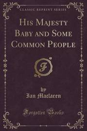 His Majesty Baby and Some Common People (Classic Reprint) by Ian MacLaren