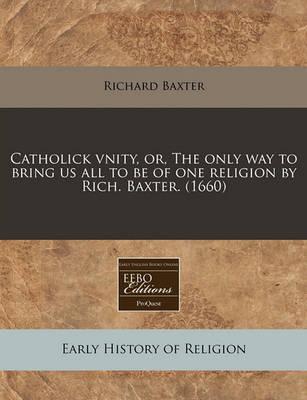 Catholick Vnity, Or, the Only Way to Bring Us All to Be of One Religion by Rich. Baxter. (1660) by Richard Baxter image