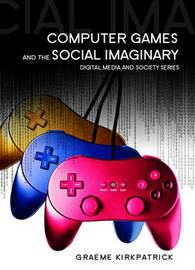 Computer Games and the Social Imaginary by Graeme Kirkpatrick