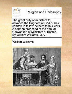 The Great Duty of Ministers to Advance the Kingdom of God & Their Comfort in Fellow-Helpers to This Work. a Sermon Preached at the Annual Convention of Ministers at Boston, by William Williams, M.A. by William Williams image
