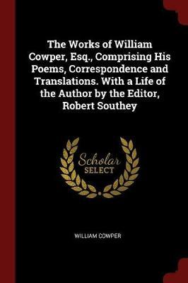 The Works of William Cowper, Esq., Comprising His Poems, Correspondence and Translations. with a Life of the Author by the Editor, Robert Southey by William Cowper