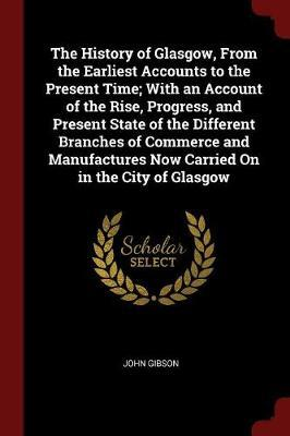 The History of Glasgow, from the Earliest Accounts to the Present Time; With an Account of the Rise, Progress, and Present State of the Different Branches of Commerce and Manufactures Now Carried on in the City of Glasgow by John Gibson image