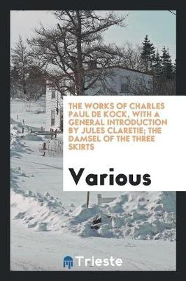 The Works of Charles Paul de Kock, with a General Introduction by Jules Claretie; The Damsel of the Three Skirts by Various ~