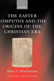 The Easter Computus and the Origins of the Christian Era by Alden A Mosshammer