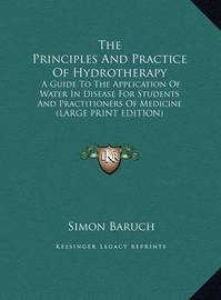 The Principles and Practice of Hydrotherapy: A Guide to the Application of Water in Disease for Students and Practitioners of Medicine (Large Print Edition) by Simon Baruch
