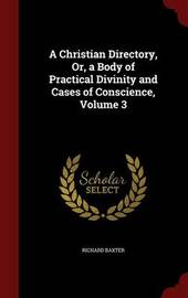 A Christian Directory, Or, a Body of Practical Divinity and Cases of Conscience, Volume 3 by Richard Baxter