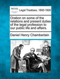 Oration on Some of the Relations and Present Duties of the Legal Profession to Our Public Life and Affairs. by Daniel Henry Chamberlain