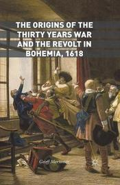 The Origins of the Thirty Years War and the Revolt in Bohemia, 1618 by Geoff Mortimer