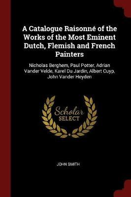 A Catalogue Raisonne of the Works of the Most Eminent Dutch, Flemish and French Painters by John Smith